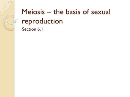 Meiosis – the basis of sexual reproduction Section 6.1.