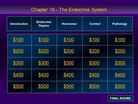 Chapter 16 - The Endocrine System $100 $200 $300 $400 $500 $100$100$100 $200 $300 $400 $500 Introduction Endocrine Organs HormonesControl Pathology FINAL.