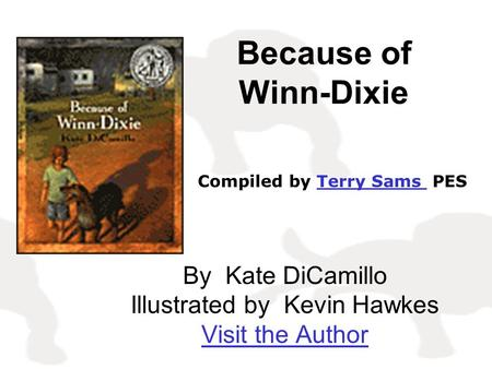 Because of Winn-Dixie By Kate DiCamillo Illustrated by Kevin Hawkes Visit the Author Compiled by Terry Sams PESTerry Sams.