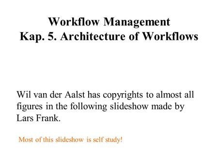 Workflow Management Kap. 5. Architecture of Workflows Wil van der Aalst has copyrights to almost all figures in the following slideshow made by Lars Frank.