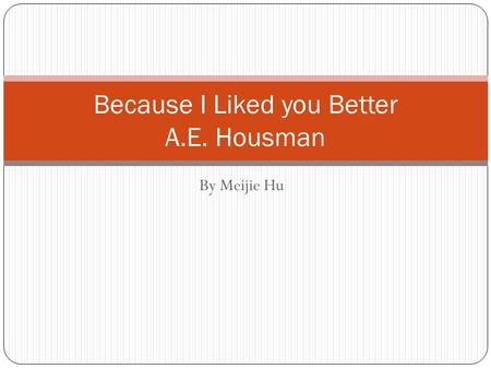 By Meijie Hu Because I Liked you Better A.E. Housman.