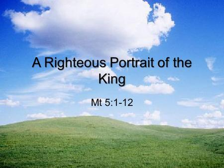 A Righteous Portrait of the King Mt 5:1-12. Gentleness and Appetite Happy are the poor in spirit because belonging to them is the Kingdom of Heaven. Happy.