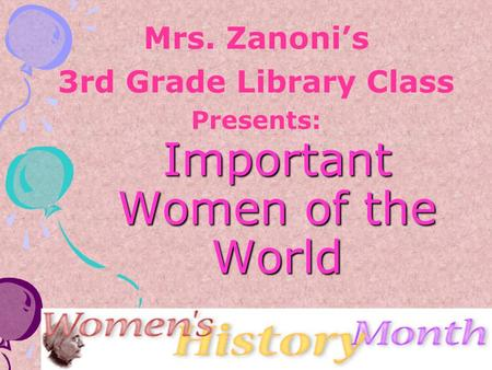 Important Women of the World Mrs. Zanoni's 3rd Grade Library Class Presents: