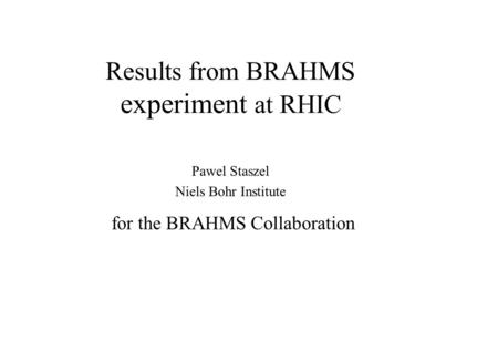 Results from BRAHMS experiment at RHIC Pawel Staszel Niels Bohr Institute for the BRAHMS Collaboration.