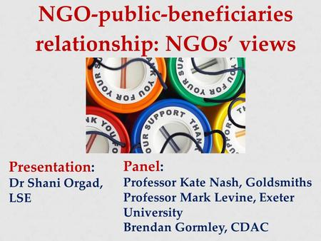NGO-public-beneficiaries relationship: NGOs' views Presentation: Dr Shani Orgad, LSE Panel: Professor Kate Nash, Goldsmiths Professor Mark Levine, Exeter.
