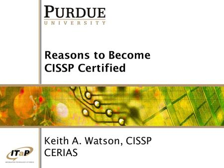 Reasons to Become CISSP Certified Keith A. Watson, CISSP CERIAS.