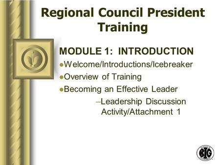Regional Council President Training MODULE 1: INTRODUCTION Welcome/Introductions/Icebreaker Overview of Training Becoming an Effective Leader –Leadership.