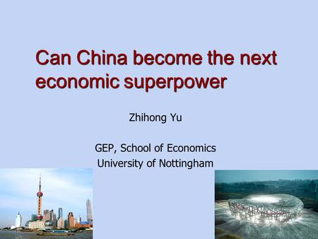 Can China become the next economic superpower Zhihong Yu GEP, School of Economics University of Nottingham.