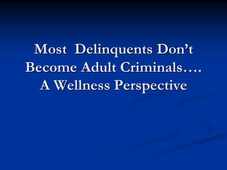 Most Delinquents Don't Become Adult Criminals…. A Wellness Perspective.