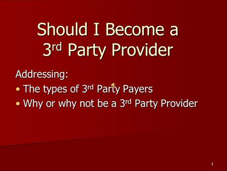1 Should I Become a 3 rd Party Provider Addressing: The types of 3 rd Party Payers The types of 3 rd Party Payers Why or why not be a 3 rd Party Provider.