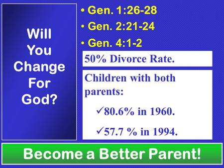 Gen. 1:26-28 Gen. 2:21-24 Gen. 4:1-2 50% Divorce Rate. Children with both parents: 80.6% in 1960. 57.7 % in 1994. Become a Better Parent! Will You Change.