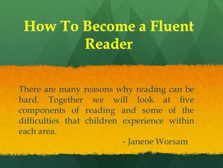How To Become a Fluent Reader There are many reasons why reading can be hard. Together we will look at five components of reading and some of the difficulties.