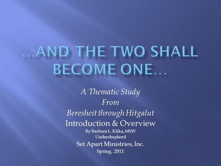 A Thematic Study From Beresheit through Hitgalut Introduction & Overview By Barbara L. Klika, MSW Undershepherd Set Apart Ministries, Inc. Spring, 2011.