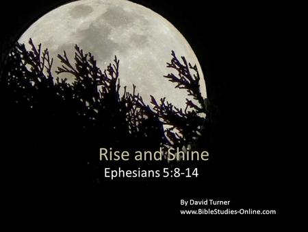 Rise and Shine Ephesians 5:8-14 By David Turner www.BibleStudies-Online.com.