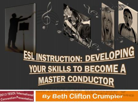 1. 2 2013 TESOL International Convention Presentation- ESL Instruction: Developing Your Skills to Become a Master Conductor by Beth Clifton Crumpler by.