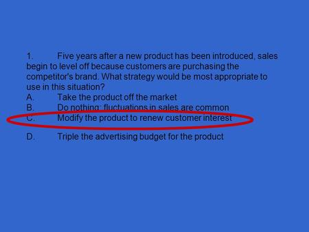 1.Five years after a new product has been introduced, sales begin to level off because customers are purchasing the competitor's brand. What strategy would.