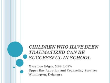 CHILDREN WHO HAVE BEEN TRAUMATIZED CAN BE SUCCESSFUL IN SCHOOL Mary Lou Edgar, MSS, LCSW Upper Bay Adoption and Counseling Services Wilmington, Delaware.