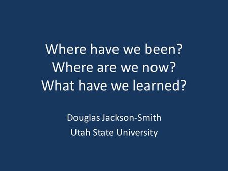Where have we been? Where are we now? What have we learned? Douglas Jackson-Smith Utah State University.