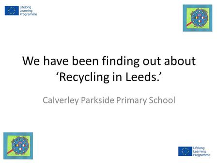 We have been finding out about 'Recycling in Leeds.' Calverley Parkside Primary School.