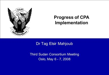 Dr Tag Elsir Mahjoub Third Sudan Consortium Meeting Oslo, May 6 - 7, 2008 Progress of CPA Implementation.