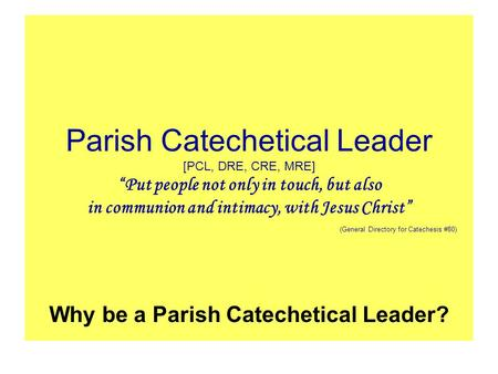 "Parish Catechetical Leader [PCL, DRE, CRE, MRE] ""Put people not only in touch, but also in communion and intimacy, with Jesus Christ"" (General Directory."