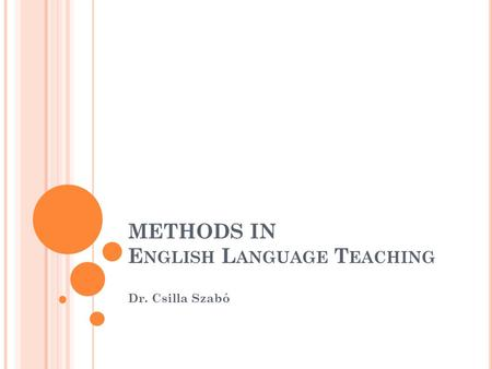 METHODS IN E NGLISH L ANGUAGE T EACHING Dr. Csilla Szabó.