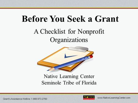 Grant's Assistance Hotline: 1.866.973.2760 www.NativeLearningCenter.com Before You Seek a Grant A Checklist for Nonprofit Organizations Native Learning.