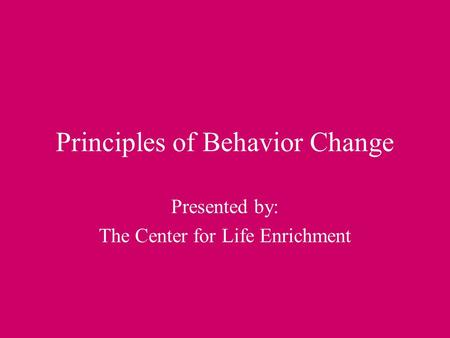 Principles of Behavior Change Presented by: The Center for Life Enrichment.