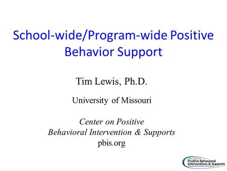 School-wide/Program-wide Positive Behavior Support Tim Lewis, Ph.D. University of Missouri Center on Positive Behavioral Intervention & Supports pbis.org.