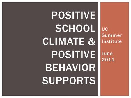 UC Summer Institute June 2011 POSITIVE SCHOOL CLIMATE & POSITIVE BEHAVIOR SUPPORTS.