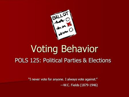 "Voting Behavior POLS 125: Political Parties & Elections ""I never vote for anyone. I always vote against."" —W.C. Fields (1879-1946)"
