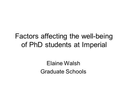 Factors affecting the well-being of PhD students at Imperial Elaine Walsh Graduate Schools.