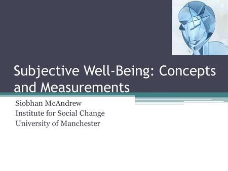 Subjective Well-Being: Concepts and Measurements Siobhan McAndrew Institute for Social Change University of Manchester 1.