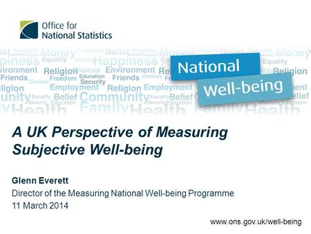 A UK Perspective of Measuring Subjective Well-being Glenn Everett Director of the Measuring National Well-being Programme 11 March 2014 www.ons.gov.uk/well-being.