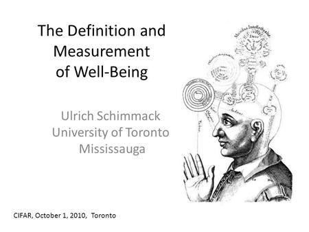 The Definition and Measurement of Well-Being Ulrich Schimmack University of Toronto Mississauga CIFAR, October 1, 2010, Toronto.