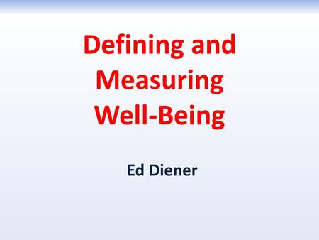 Defining and Measuring Well-Being Ed Diener. Complete the Scales Now. If You Have Not Finished, You Can Complete Them at Home (6 pages; stop when you.