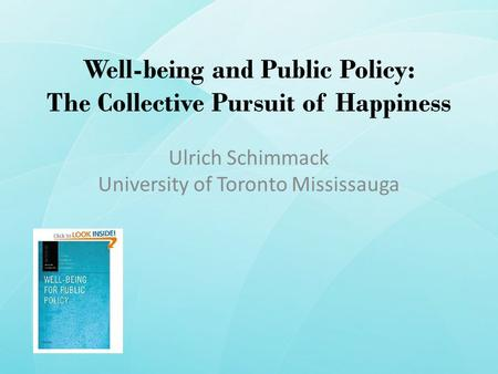 Well-being and Public Policy: The Collective Pursuit of Happiness Ulrich Schimmack University of Toronto Mississauga.