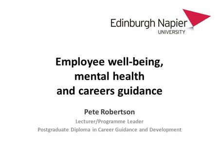 Employee well-being, mental health and careers guidance Pete Robertson Lecturer/Programme Leader Postgraduate Diploma in Career Guidance and Development.