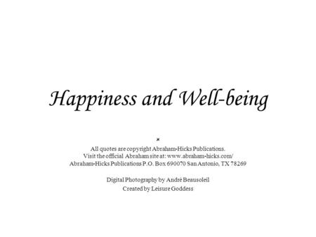 Happiness and Well-being  All quotes are copyright Abraham-Hicks Publications. Visit the official Abraham site at: www.abraham-hicks.com/ Abraham-Hicks.