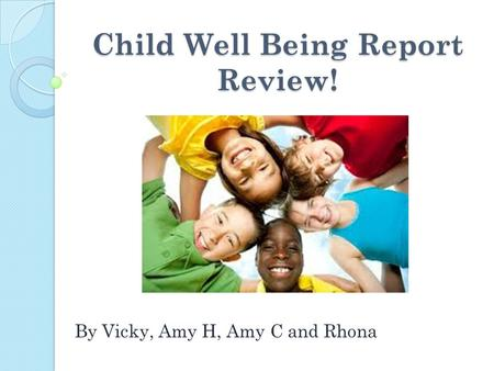 Child Well Being Report Review! By Vicky, Amy H, Amy C and Rhona.
