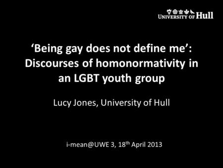 'Being gay does not define me': Discourses of homonormativity in an LGBT youth group Lucy Jones, University of Hull 3, 18 th April 2013.
