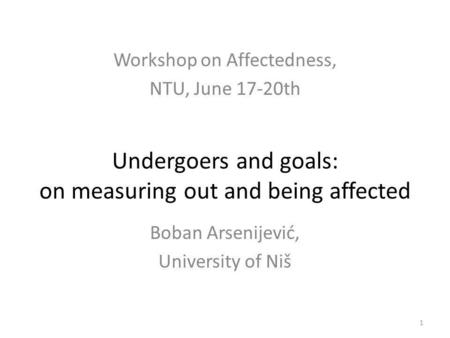 Undergoers and goals: on measuring out and being affected 1 Workshop on Affectedness, NTU, June 17-20th Boban Arsenijević, University of Niš.
