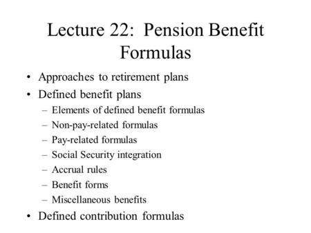 Lecture 22: Pension Benefit Formulas Approaches to retirement plans Defined benefit plans –Elements of defined benefit formulas –Non-pay-related formulas.