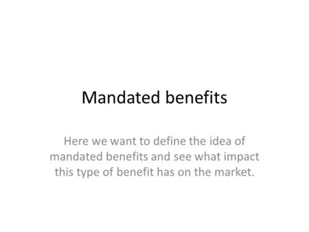 Mandated benefits Here we want to define the idea of mandated benefits and see what impact this type of benefit has on the market.