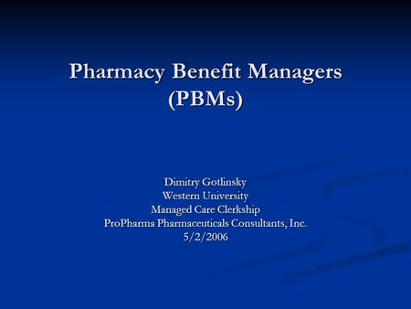Pharmacy Benefit Managers (PBMs) Dimitry Gotlinsky Western University Managed Care Clerkship ProPharma Pharmaceuticals Consultants, Inc. 5/2/2006.