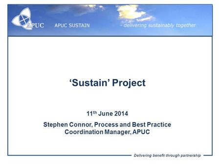 Delivering benefit through partnership 'Sustain' Project 11 th June 2014 Stephen Connor, Process and Best Practice Coordination Manager, APUC.