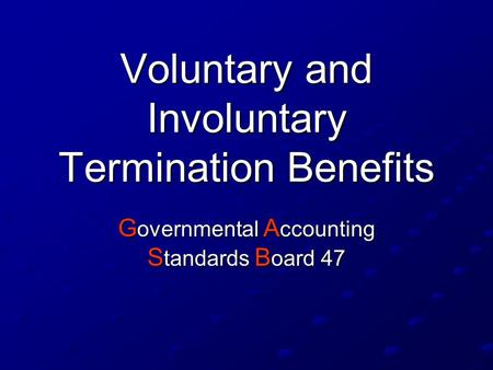 Voluntary and Involuntary Termination Benefits G overnmental A ccounting S tandards B oard 47.