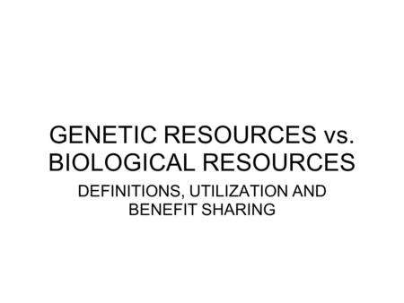 GENETIC RESOURCES vs. BIOLOGICAL RESOURCES DEFINITIONS, UTILIZATION AND BENEFIT SHARING.