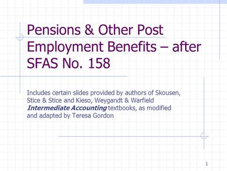 1 Pensions & Other Post Employment Benefits – after SFAS No. 158 Includes certain slides provided by authors of Skousen, Stice & Stice and Kieso, Weygandt.