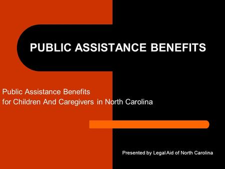 PUBLIC ASSISTANCE BENEFITS Public Assistance Benefits for Children And Caregivers in North Carolina Presented by Legal Aid of North Carolina.